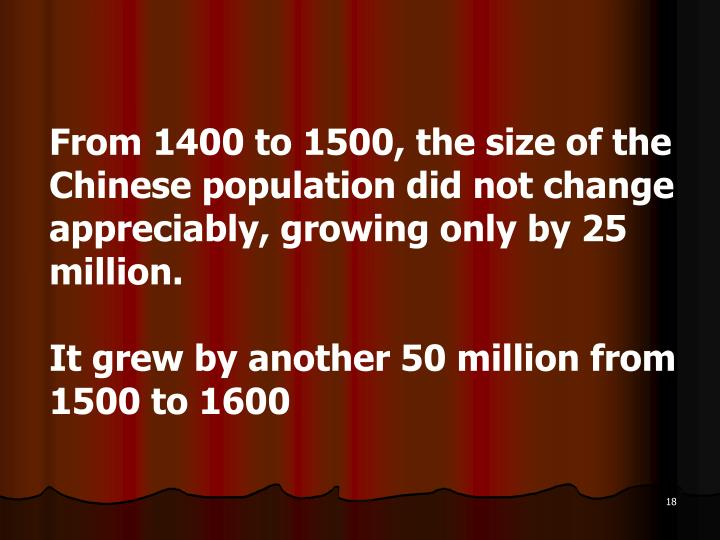 From 1400 to 1500, the size of the Chinese population did not change appreciably, growing only by 25 million.
