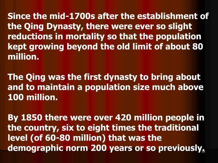 Since the mid-1700s after the establishment of the Qing Dynasty, there were ever so slight reductions in mortality so that the population kept growing beyond the old limit of about 80 million.