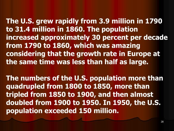The U.S. grew rapidly from 3.9 million in 1790 to 31.4 million in 1860. The population increased approximately 30 percent per decade from 1790 to 1860, which was amazing considering that the growth rate in Europe at the same time was less than half as large.