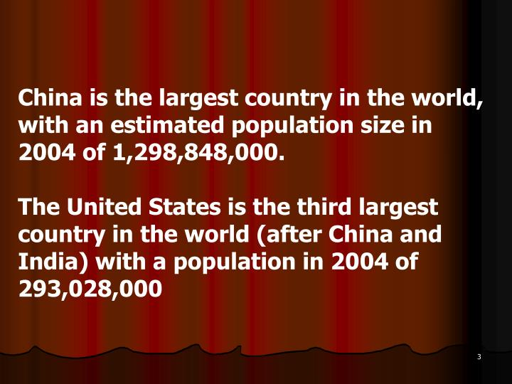 China is the largest country in the world, with an estimated population size in 2004 of 1,298,848,000.
