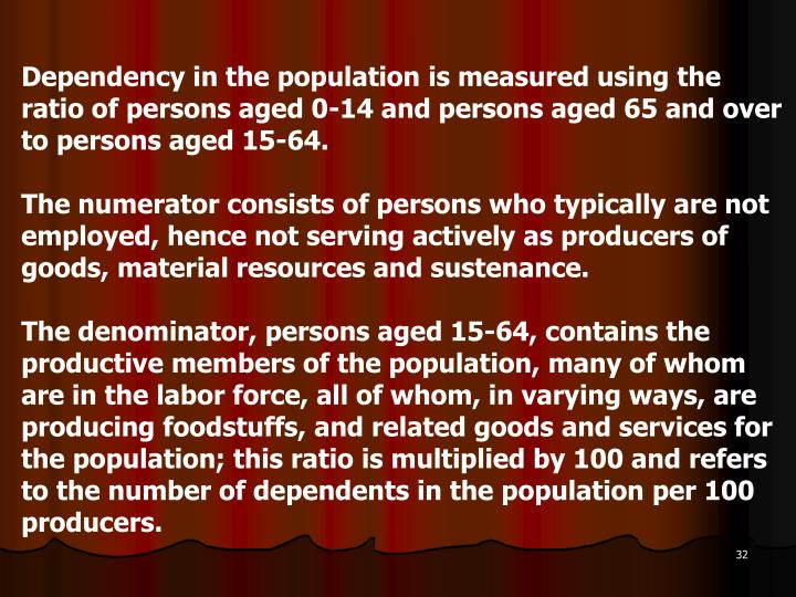 Dependency in the population is measured using the ratio of persons aged 0-14 and persons aged 65 and over to persons aged 15-64.