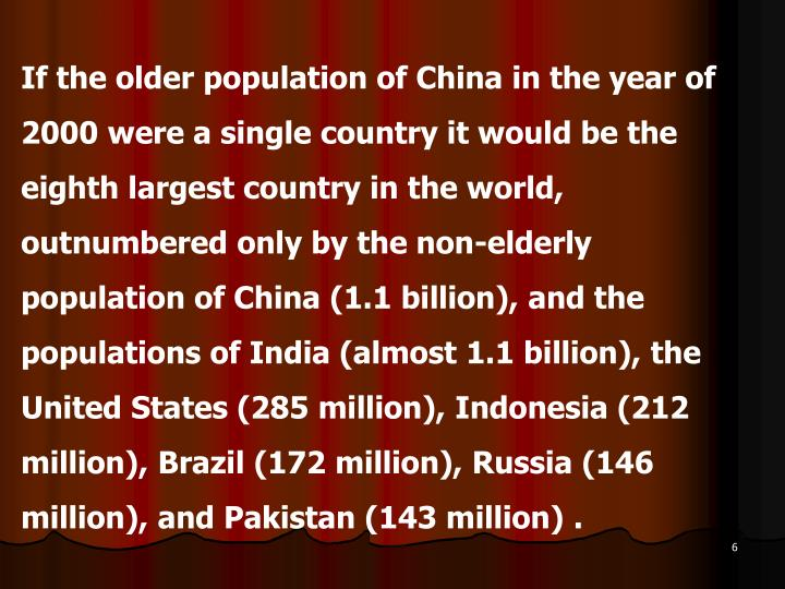 If the older population of China in the year of 2000 were a single country it would be the eighth largest country in the world, outnumbered only by the non-elderly population of China (1.1 billion), and the populations of India (almost 1.1 billion), the United States (285 million), Indonesia (212 million), Brazil (172 million), Russia (146 million), and Pakistan (143 million) .