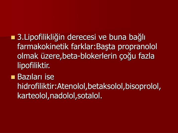 3.Lipofilikliin derecesi ve buna bal farmakokinetik farklar:Bata propranolol olmak zere,beta-blokerlerin ou fazla lipofiliktir.
