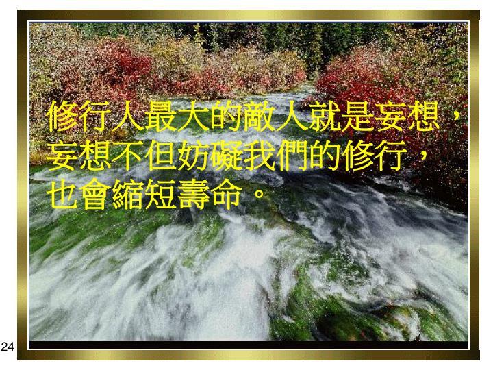 修行人最大的敵人就是妄想,妄想不但妨礙我們的修行,也會縮短壽命。