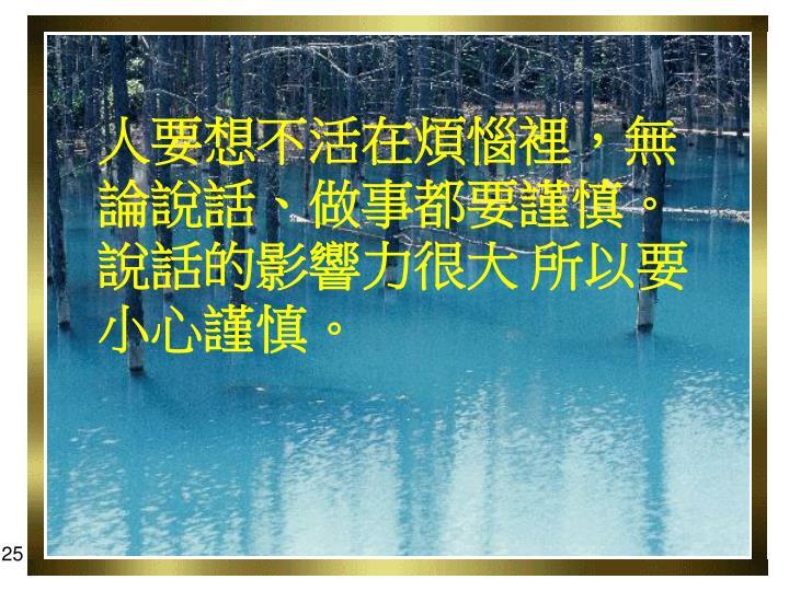 人要想不活在煩惱裡,無論說話、做事都要謹慎。說話的影響力很大 所以要小心謹慎。