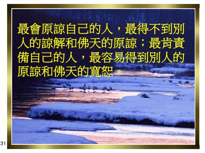 最會原諒自己的人,最得不到別人的諒解和佛天的原諒;最肯責備自己的人,最容易得到別人的原諒和佛天的寬恕。