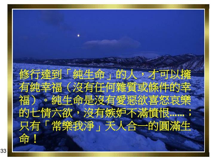 修行達到「純生命」的人,才可以擁有純幸福(沒有任何雜質或條件的幸福)。純生命是沒有愛惡欲喜怒哀樂的七情六欲,沒有嫉妒不滿憤恨