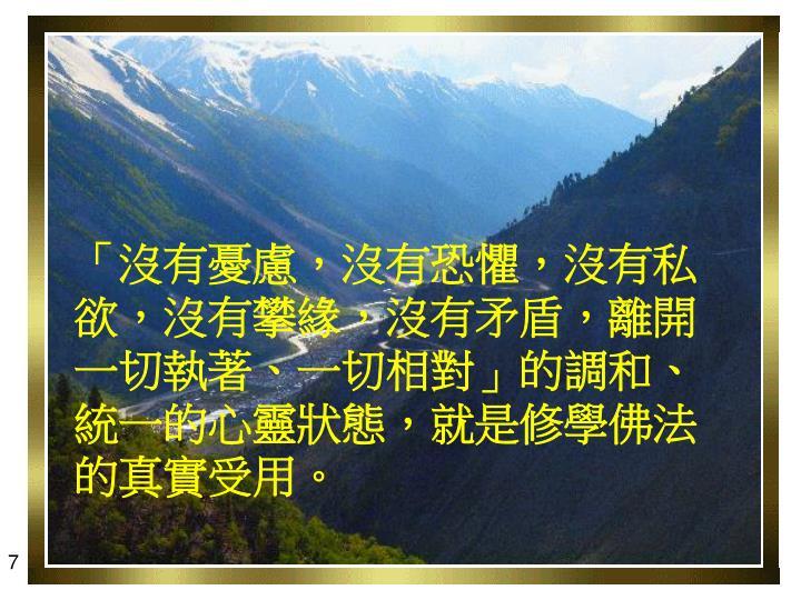 「沒有憂慮,沒有恐懼,沒有私欲,沒有攀緣,沒有矛盾,離開一切執著、一切相對」的調和、統一的心靈狀態,就是修學佛法的真實受用。