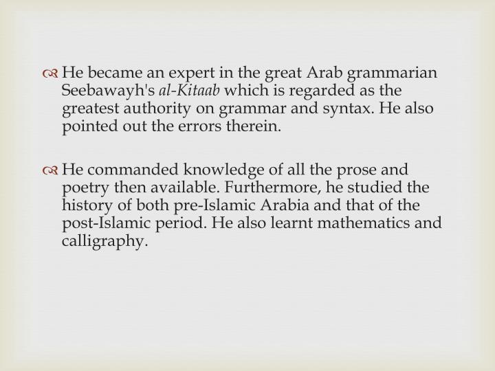 He became an expert in the great Arab grammarian Seebawayh's