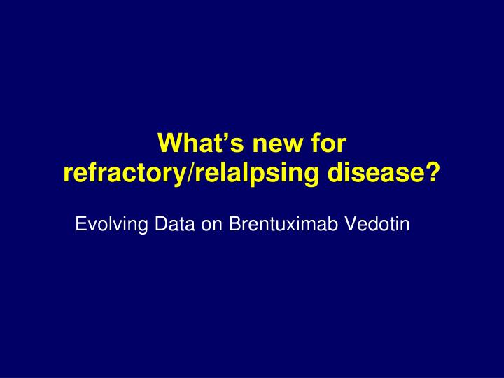What's new for refractory/relalpsing disease?