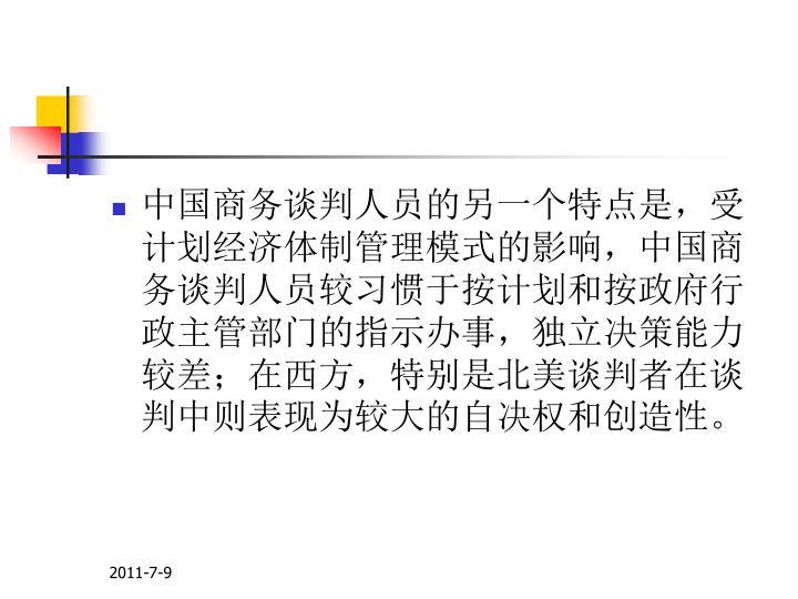 中国商务谈判人员的另一个特点是,受计划经济体制管理模式的影响,中国商务谈判人员较习惯于按计划和按政府行政主管部门的指示办事,独立决策能力较差;在西方,特别是北美谈判者在谈判中则表现为较大的自决权和创造性。