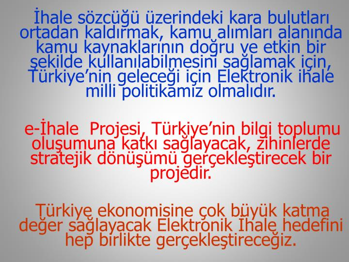 İhale sözcüğü üzerindeki kara bulutları ortadan kaldırmak, kamu alımları alanında kamu kaynaklarının doğru ve etkin bir şekilde kullanılabilmesini sağlamak için, Türkiye'nin geleceği için Elektronik ihale milli politikamız olmalıdır.