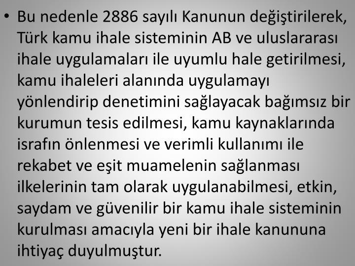 Bu nedenle 2886 sayılı Kanunun değiştirilerek, Türk kamu ihale sisteminin AB ve uluslararası ihale uygulamaları ile uyumlu hale getirilmesi, kamu ihaleleri alanında uygulamayı yönlendirip denetimini sağlayacak bağımsız bir kurumun tesis edilmesi, kamu kaynaklarında israfın önlenmesi ve verimli kullanımı ile rekabet ve eşit muamelenin sağlanması ilkelerinin tam olarak uygulanabilmesi, etkin, saydam ve güvenilir bir kamu ihale sisteminin kurulması amacıyla yeni bir ihale kanununa ihtiyaç duyulmuştur.