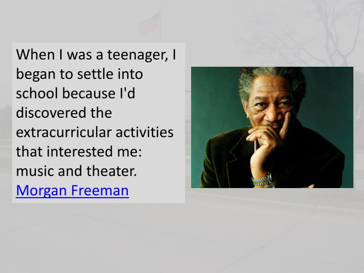 When I was a teenager, I began to settle into school because I'd discovered the extracurricular acti...