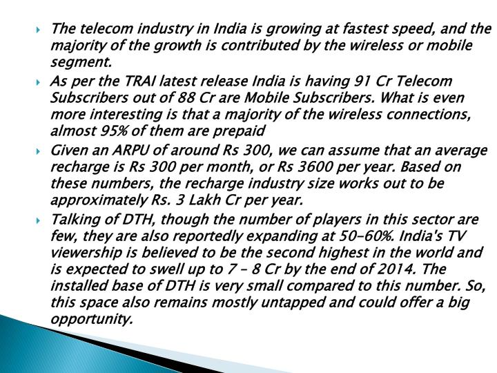 The telecom industry in India is growing at fastest speed, and the majority of the growth is contributed by the wireless or mobile segment.
