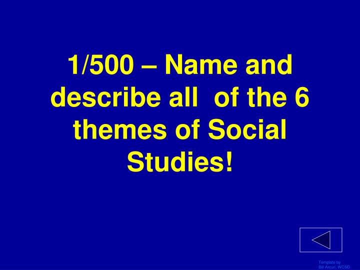 1/500 – Name and describe all  of the 6 themes of Social Studies!