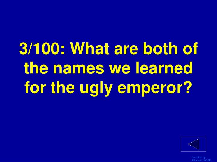 3/100: What are both of the names we learned for the ugly emperor?