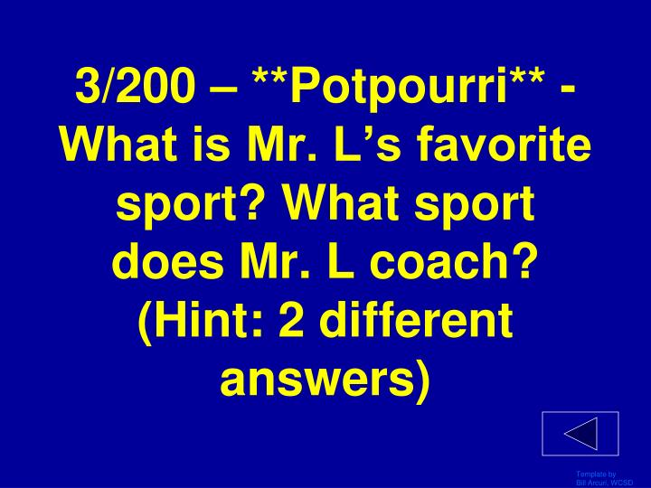 3/200 – **Potpourri** - What is Mr. L's favorite sport? What sport does Mr. L coach? (Hint: 2 different answers)