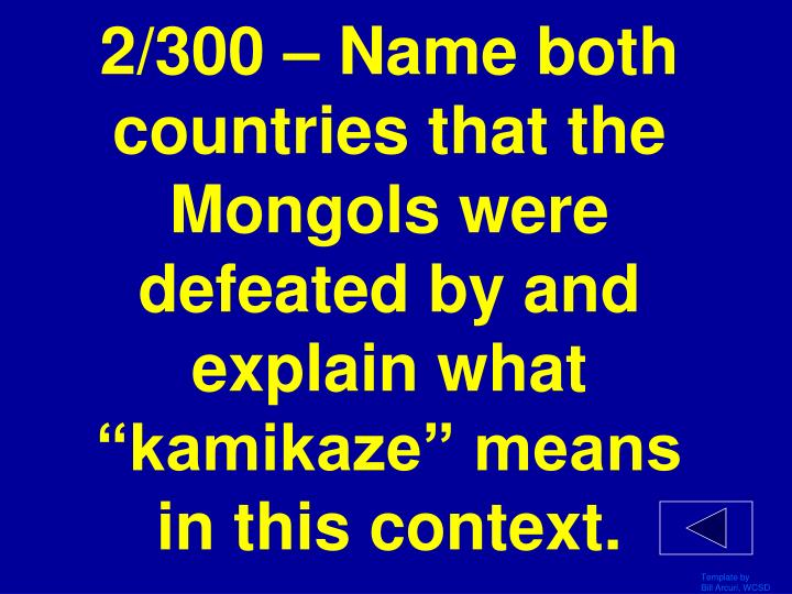 "2/300 – Name both countries that the Mongols were defeated by and explain what ""kamikaze"" means in this context."