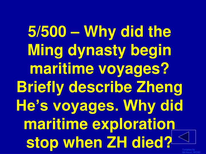 5/500 – Why did the Ming dynasty begin maritime voyages? Briefly describe Zheng He's voyages. Why did maritime exploration stop when ZH died?
