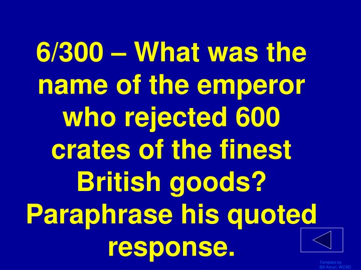6/300 – What was the name of the emperor who rejected 600 crates of the finest British goods? Paraphrase his quoted response.