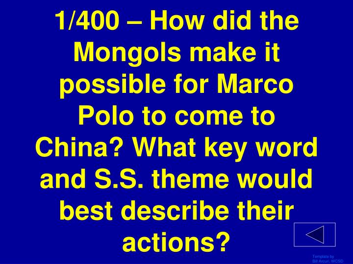 1/400 – How did the Mongols make it possible for Marco Polo to come to China? What key word and S.S. theme would best describe their actions?