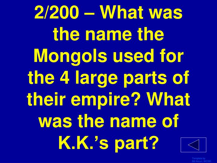 2/200 – What was the name the Mongols used for the 4 large parts of their empire? What was the name of K.K.'s part?
