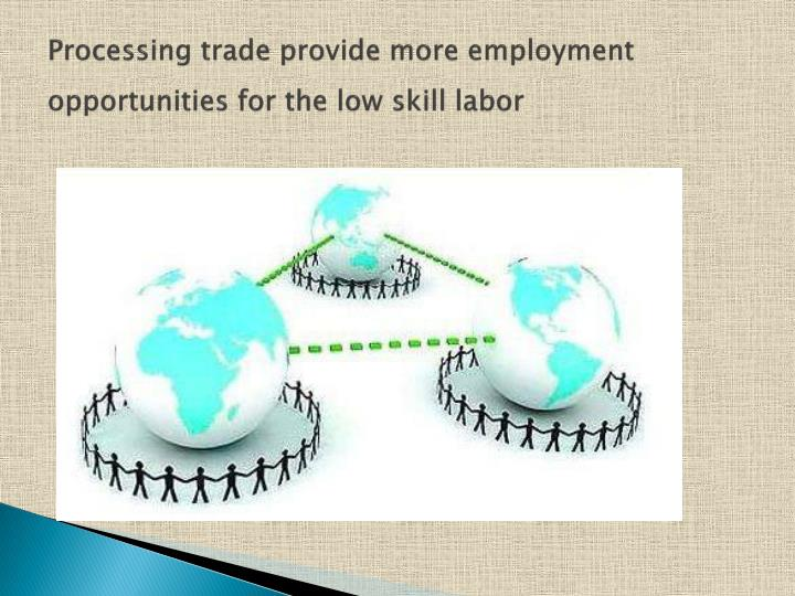 Processing trade provide more employment opportunities for the low skill labor