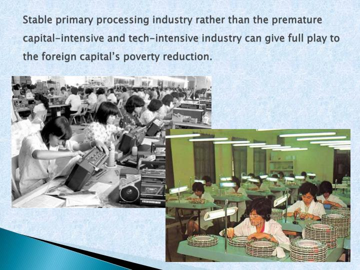 Stable primary processing industry rather than the premature capital-intensive and tech-intensive industry can give full play to the foreign capital's poverty reduction.