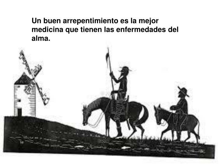 Un buen arrepentimiento es la mejor medicina que tienen las enfermedades del alma.