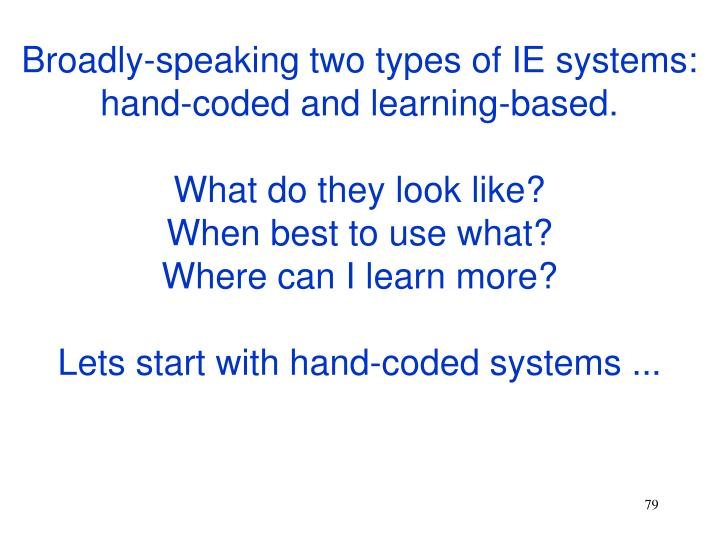 Broadly-speaking two types of IE systems: hand-coded and learning-based.