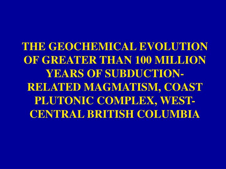 THE GEOCHEMICAL EVOLUTION OF GREATER THAN 100 MILLION YEARS OF SUBDUCTION-RELATED MAGMATISM, COAST P...