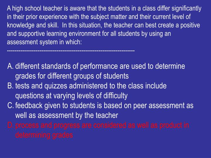 A high school teacher is aware that the students in a class differ significantly in their prior experience with the subject matter and their current level of knowledge and skill.  In this situation, the teacher can best create a positive and supportive learning environment for all students by using an assessment system in which: