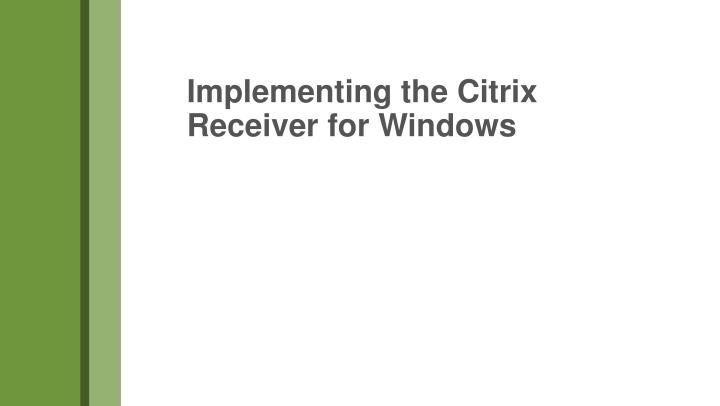 Implementing the Citrix Receiver for Windows