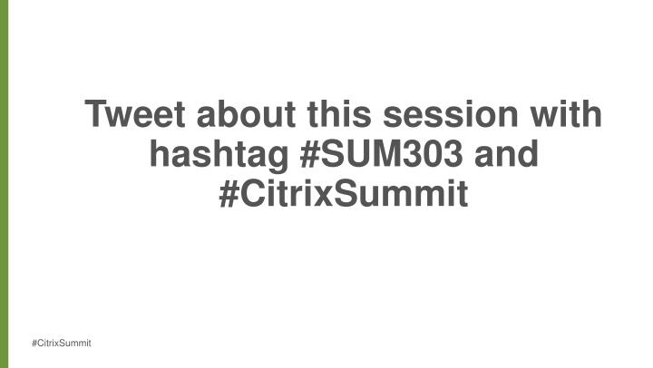 Tweet about this session with hashtag sum303 and citrixsummit