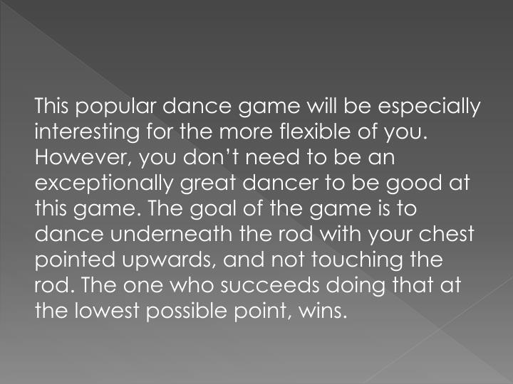 This popular dance game will be especially interesting for the more flexible of you. However, you don't need to be an exceptionally great dancer to be good at this game. The goal of the game is to dance underneath the rod with your chest pointed upwards, and not touching the rod. The one who succeeds doing that at the lowest possible point, wins.