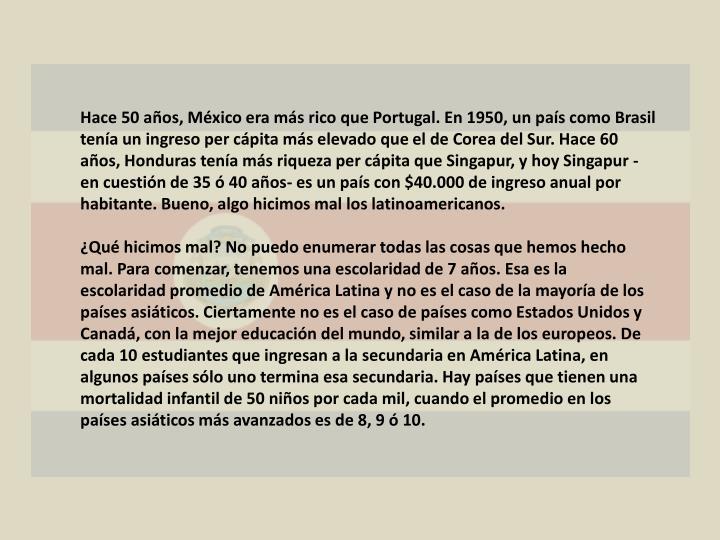 Hace 50 años, México era más rico que Portugal. En 1950, un país como Brasil tenía un ingreso per cápita más elevado que el de Corea del Sur. Hace 60 años, Honduras tenía más riqueza per cápita que Singapur, y hoy Singapur -en cuestión de 35 ó 40 años- es un país con $40.000 de ingreso anual por habitante. Bueno, algo hicimos mal los latinoamericanos.