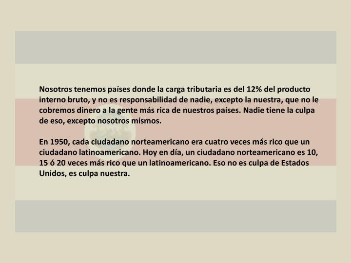 Nosotros tenemos países donde la carga tributaria es del 12% del producto interno bruto, y no es responsabilidad de nadie, excepto la nuestra, que no le cobremos dinero a la gente más rica de nuestros países. Nadie tiene la culpa de eso, excepto nosotros mismos.