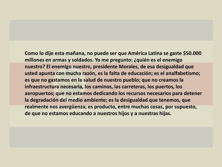 Como lo dije esta mañana, no puede ser que América Latina se gaste $50.000 millones en armas y soldados. Yo me pregunto: ¿quién es el enemigo nuestro? El enemigo nuestro, presidente Morales, de esa desigualdad que usted apunta con mucha razón, es la falta de educación; es el analfabetismo; es que no gastamos en la salud de nuestro pueblo; que no creamos la infraestructura necesaria, los caminos, las carreteras, los puertos, los aeropuertos; que no estamos dedicando los recursos necesarios para detener la degradación del medio ambiente; es la desigualdad que tenemos, que realmente nos avergüenza; es producto, entre muchas cosas, por supuesto, de que no estamos educando a nuestros hijos y a nuestras hijas.
