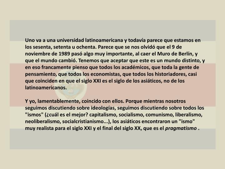 Uno va a una universidad latinoamericana y todavía parece que estamos en los sesenta, setenta u ochenta. Parece que se nos olvidó que el 9 de noviembre de 1989 pasó algo muy importante, al caer el Muro de Berlín, y que el mundo cambió. Tenemos que aceptar que este es un mundo distinto, y en eso francamente pienso que todos los académicos, que toda la gente de pensamiento, que todos los economistas, que todos los historiadores, casi que coinciden en que el siglo XXI es el siglo de los asiáticos, no de los latinoamericanos.
