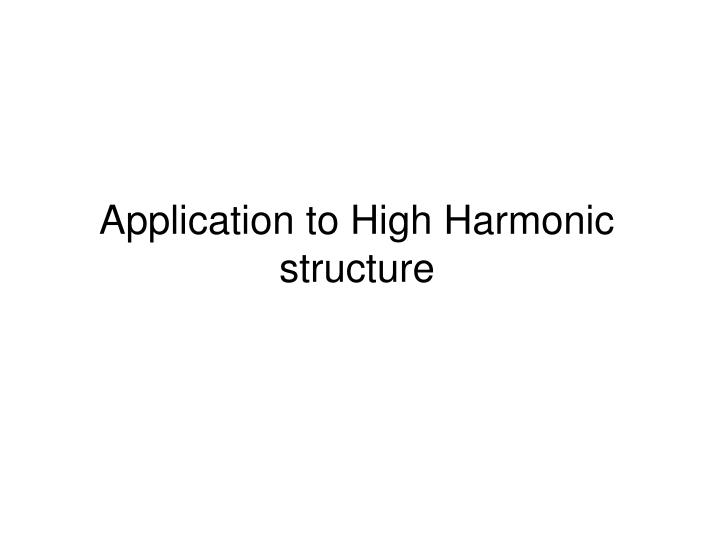 Application to High Harmonic structure