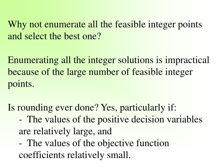 Why not enumerate all the feasible integer points and select the best one?