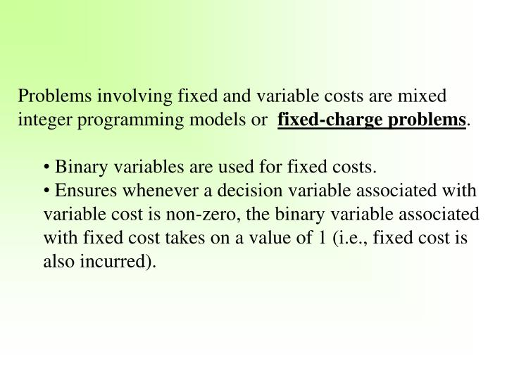 Problems involving fixed and variable costs are mixed integer programming models or