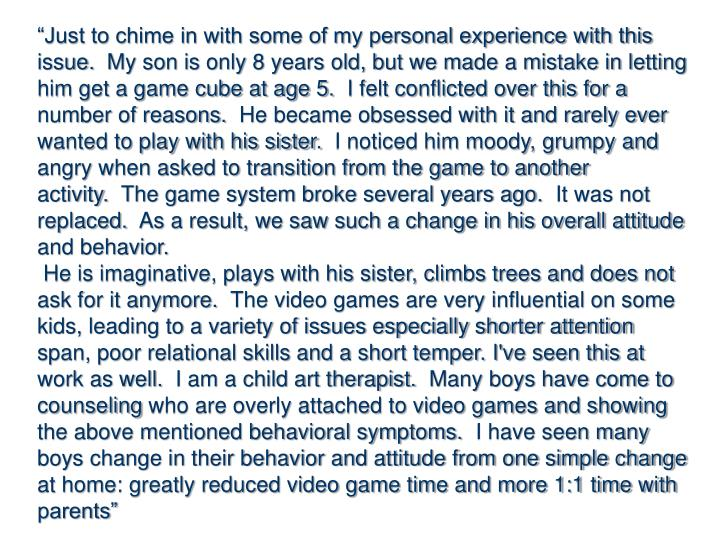 """Just to chime in with some of my personal experience with this issue.  My son is only 8 years old, but we made a mistake in letting him get a game cube at age 5.  I felt conflicted over this for a number of reasons.  He became obsessed with it and rarely ever wanted to play with his sister.  I noticed him moody, grumpy and angry when asked to transition from the game to another activity.  The game system broke several years ago.  It was not replaced.  As a result, we saw such a change in his overall attitude and behavior."