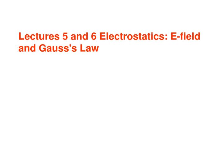 Lectures 5 and 6 Electrostatics: E-field and Gauss's Law