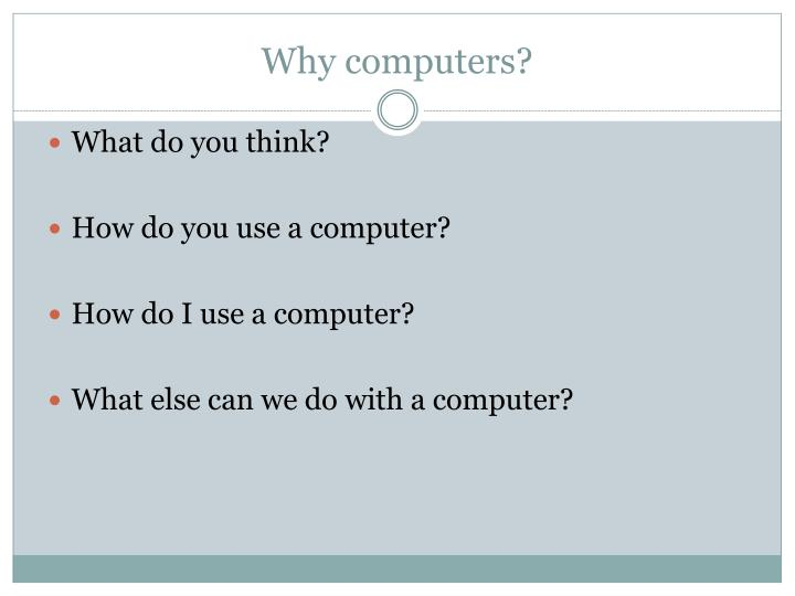 Why computers?