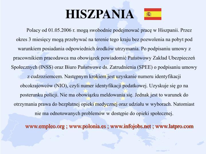 Polacy od 01.05.2006 r. mogą swobodnie podejmować pracę w Hiszpanii. Przez okres 3 miesięcy mogą przebywać na terenie tego kraju bez pozwolenia na pobyt pod warunkiem posiadania odpowiednich środków utrzymania. Po podpisaniu umowy z pracownikiem pracodawca ma obowiązek powiadomić Państwowy Zakład Ubezpieczeń Społecznych (INSS) oraz Biuro Państwowe ds. Zatrudnienia (SPEE) o podpisaniu umowy z cudzoziemcem. Następnym krokiem jest uzyskanie numeru identyfikacji obcokrajowców (NIO), czyli numer identyfikacji podatkowej. Uzyskuje się go na posterunku policji. Nie ma obowiązku meldowania się. Jednak jest to warunek do otrzymania prawa do bezpłatnej opieki medycznej oraz udziału w wyborach. Natomiast nie ma odnotowanych problemów w dostępie do opieki społecznej.