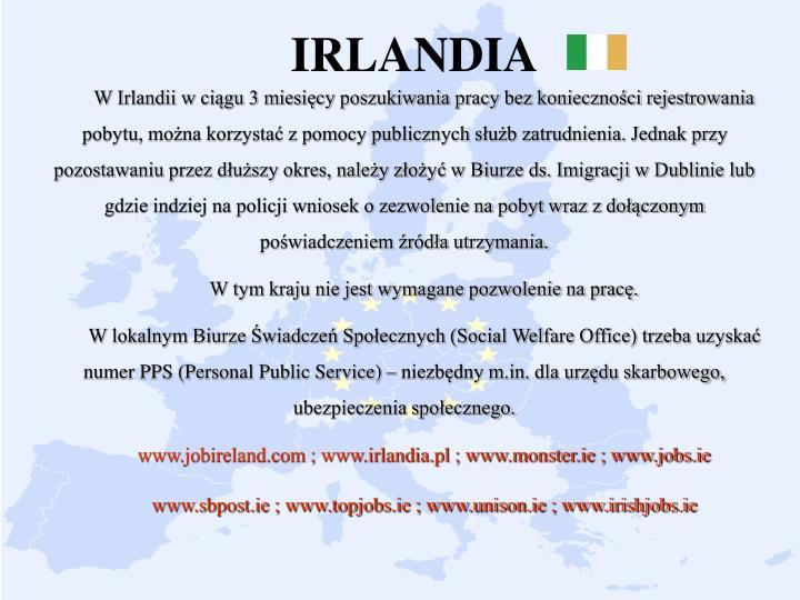 W Irlandii w ciągu 3 miesięcy poszukiwania pracy bez konieczności rejestrowania pobytu, można korzystać z pomocy publicznych służb zatrudnienia. Jednak przy pozostawaniu przez dłuższy okres, należy złożyć w Biurze ds. Imigracji w Dublinie lub gdzie indziej na policji wniosek o zezwolenie na pobyt wraz z dołączonym poświadczeniem źródła utrzymania.
