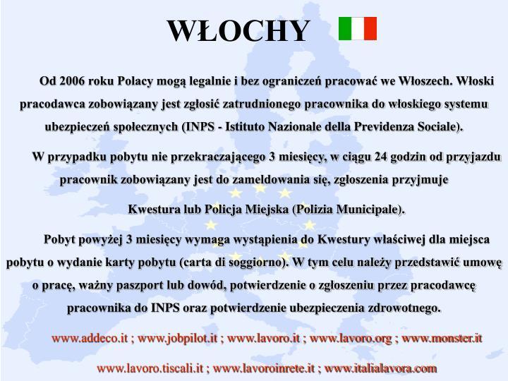 Od 2006 roku Polacy mogą legalnie i bez ograniczeń pracować we Włoszech. Włoski pracodawca zobowiązany jest zgłosić zatrudnionego pracownika do włoskiego systemu ubezpieczeń społecznych (INPS - Istituto Nazionale della Previdenza Sociale).
