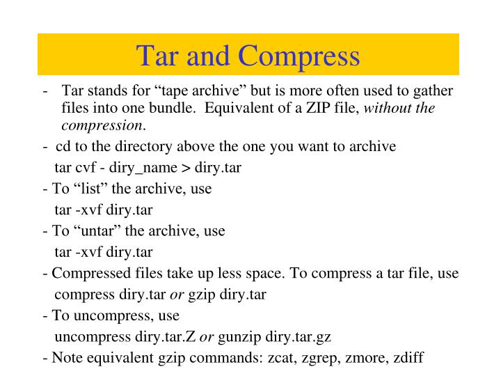 "Tar stands for ""tape archive"" but is more often used to gather files into one bundle.  Equivalent of a ZIP file,"